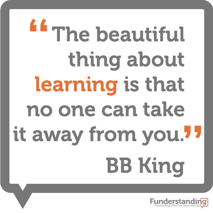 """The beautiful thing about learning is that no one can take it away from you."" BB King"