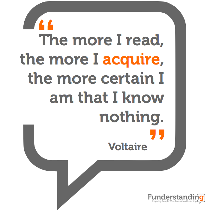 """The more I read, the more I acquire, the more certain i am that I know nothing."" Voltaire"