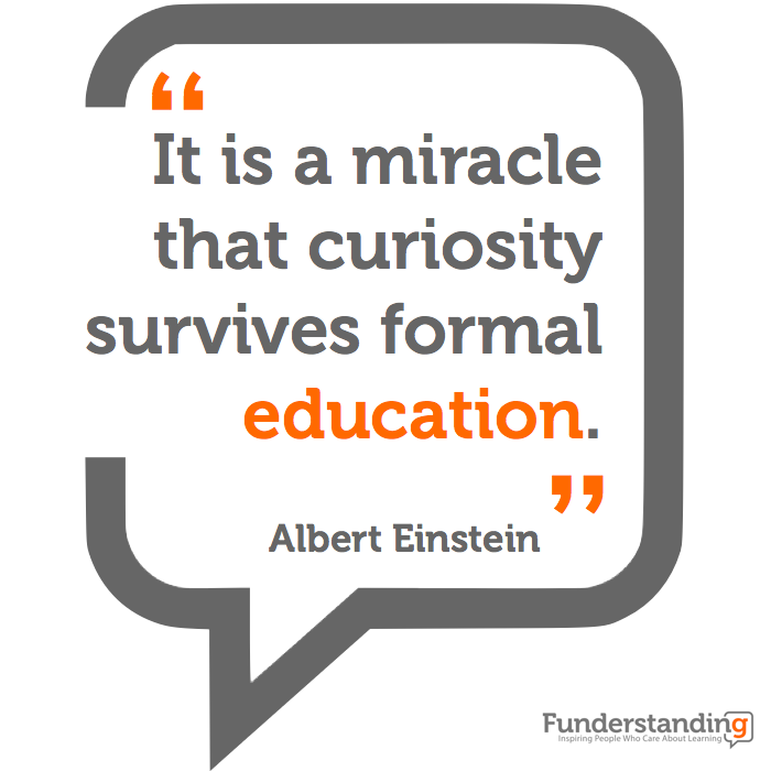 """It's a miracle that curiosity survives formal education."" - Albert Einstein"
